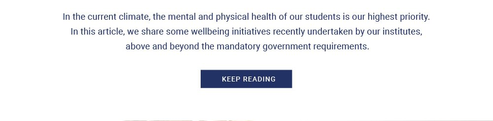 In the current climate, the mental and physical health of our students is our highest priority. In this article, we share some wellbeing initiatives recently undertaken by our institutes, above and beyond the mandatory government requirements.
