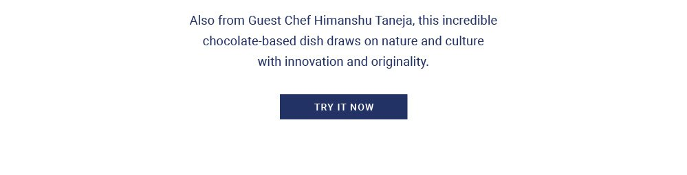 Also from Guest Chef Himanshu Taneja, this incredible chocolate-based dish draws on nature and culture with innovation and originality.