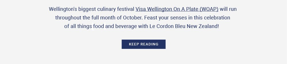 Wellington's biggest culinary festival Visa Wellington On A Plate (WOAP) will run throughout the full month of October. Feast your senses in this celebration of all thingsfoodand beverage with Le Cordon Bleu New Zealand!
