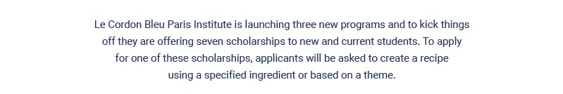 Le Cordon Bleu Paris Institute is launching three new programs and to kick things off they are offering seven scholarships to new and current students. To apply for one of these scholarships, applicants will be asked to create a recipe using a specified ingredient or based on a theme.