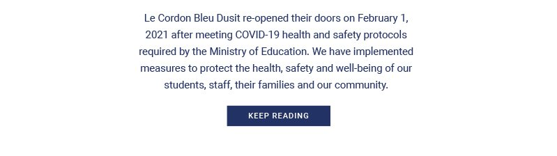 Le Cordon Bleu Dusit re-opened their doors on February 1, 2021 after meeting COVID-19 health and safety protocols required by the Ministry of Education. We have implemented measures to protect the health, safety and well-being of our students, staff, their families and our community.