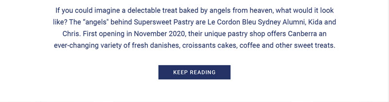 If you could imagine a delectable treat baked by angels from heaven, what would it look like? The 'angels' behind Supersweet pastry are Le Cordon Bleu Sydney Alumni, Kida and Chris. First opening in November 2020, their unique pastry shop offers Canberra an ever-changing variety of fresh danishes, croissants cakes, coffe and other sweet treats.
